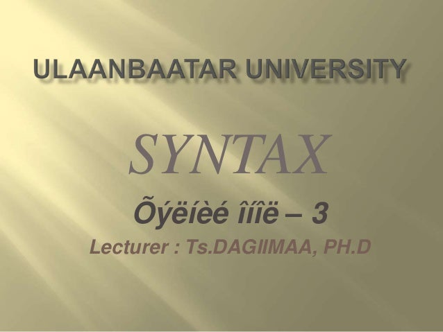 SYNTAX Õýëíèé îíîë – 3 Lecturer : Ts.DAGIIMAA, PH.D