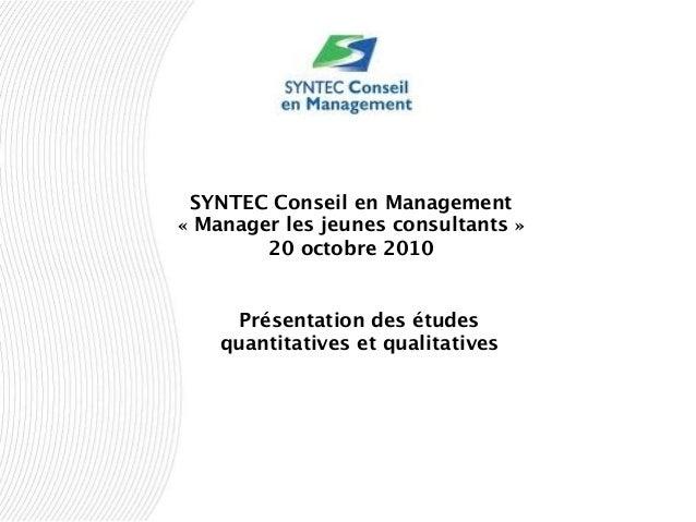 SYNTEC Conseil en Management « Manager les jeunes consultants » 20 octobre 2010 Présentation des études quantitatives et q...