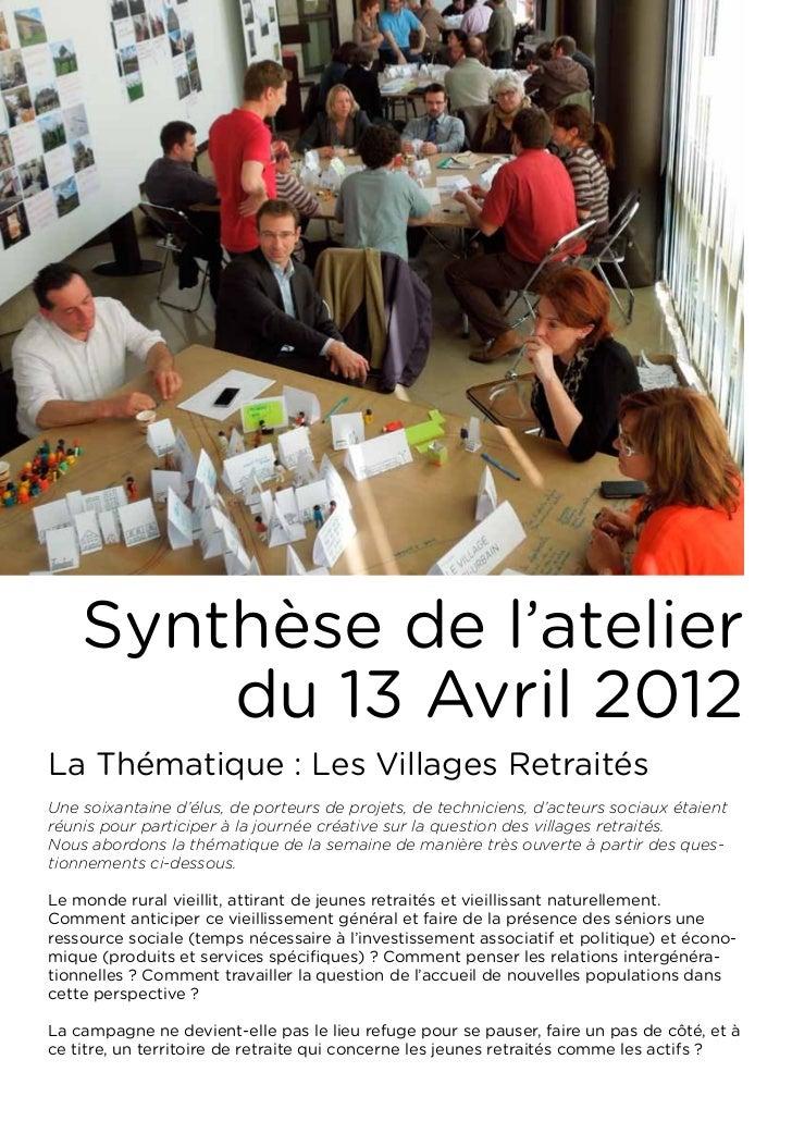Synthèse de l'atelier        du 13 Avril 2012La Thématique : Les Villages RetraitésUne soixantaine d'élus, de porteurs de ...