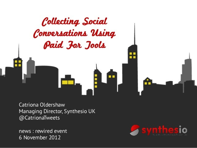 Collecting Social      Conversations Using        Paid For ToolsCatriona OldershawManaging Director, Synthesio UK@Catriona...