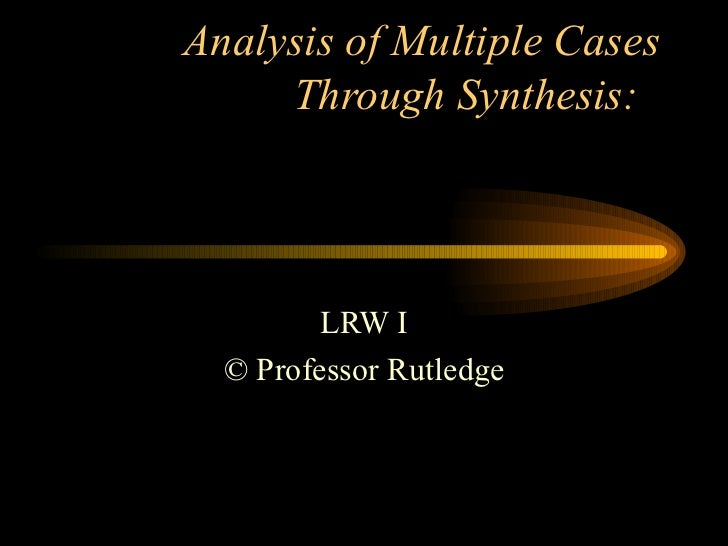 Analysis of Multiple Cases Through Synthesis:  LRW I © Professor Rutledge
