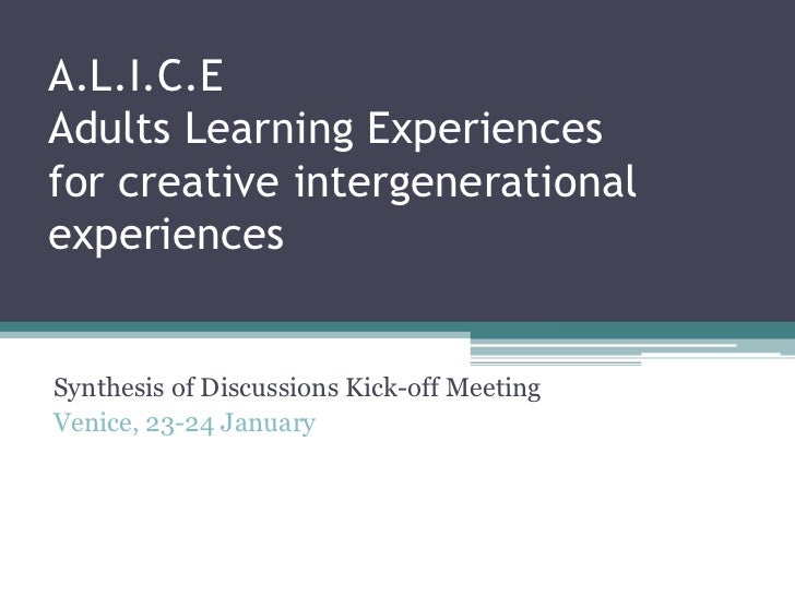 A.L.I.C.EAdults Learning Experiencesfor creative intergenerationalexperiencesSynthesis of Discussions Kick-off MeetingVeni...