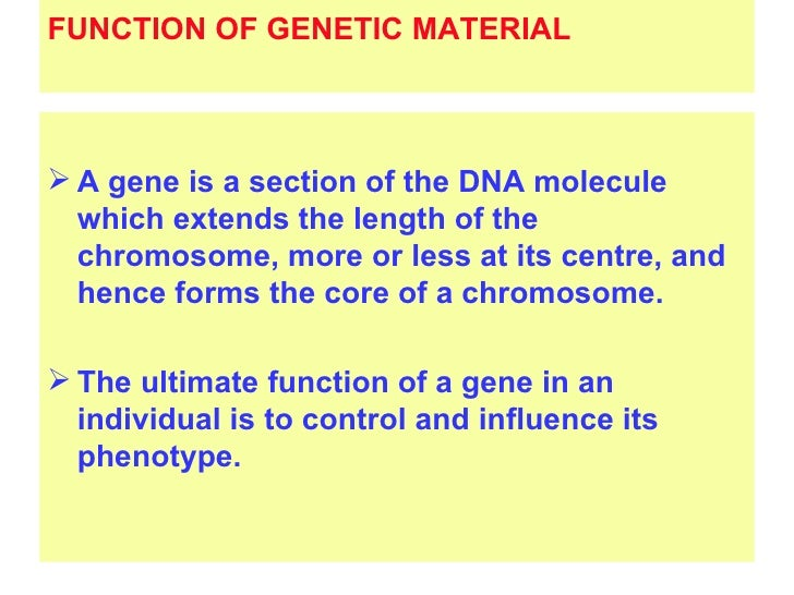 FUNCTION OF GENETIC MATERIAL A gene is a section of the DNA molecule  which extends the length of the  chromosome, more o...