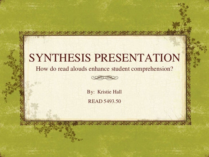 SYNTHESIS PRESENTATION How do read alouds enhance student comprehension? By:  Kristie Hall READ 5493.50