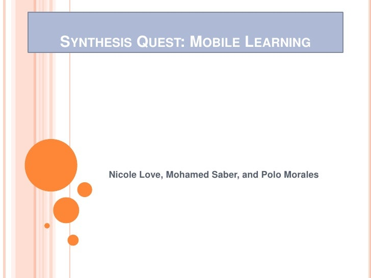 SYNTHESIS QUEST: MOBILE LEARNING      Nicole Love, Mohamed Saber, and Polo Morales