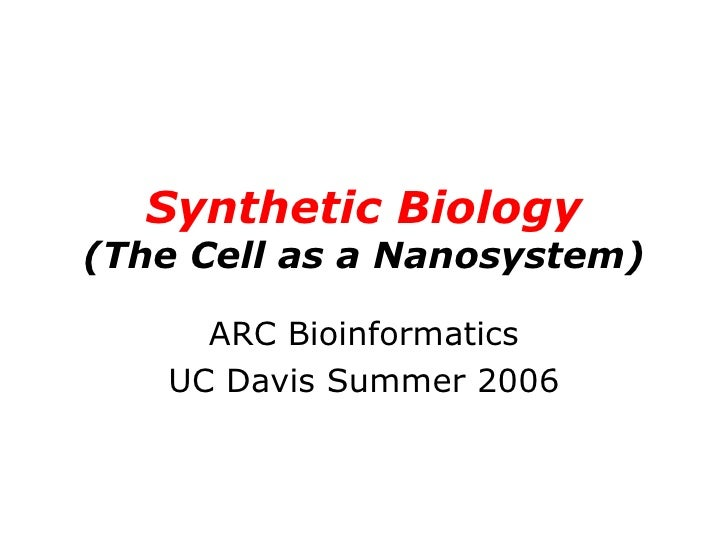 Synthetic Biology (The Cell as a Nanosystem) ARC Bioinformatics UC Davis Summer 2006