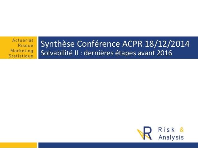 Synthèse Conférence ACPR 18/12/2014 Solvabilité II : dernières étapes avant 2016