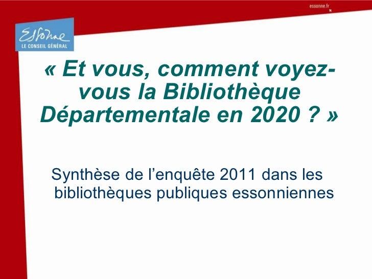 «Et vous, comment voyez-vous la Bibliothèque Départementale en 2020 ?» <ul><li>Synthèse de l'enquête 2011 dans les bibli...