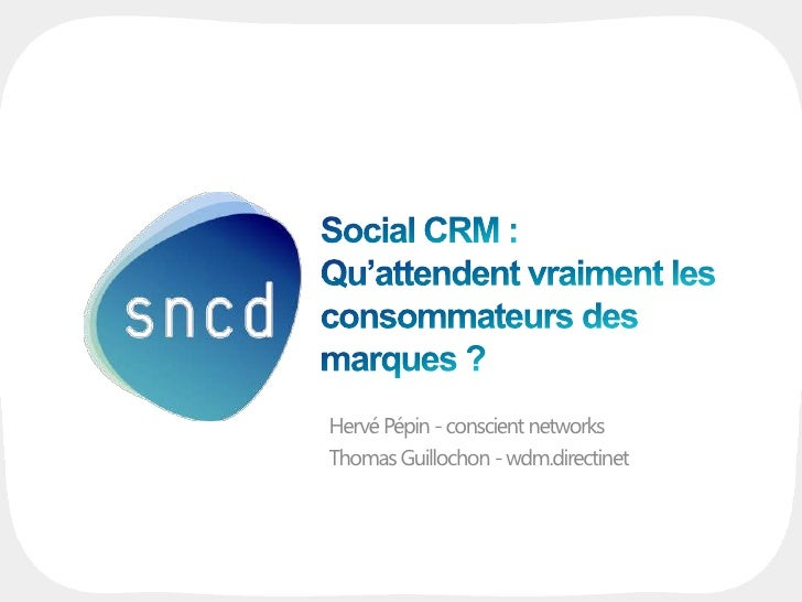 Social CRM : Qu'attendent vraiment les consommateurs des marques ?<br />Hervé Pépin - conscient networks<br />Thomas Guill...