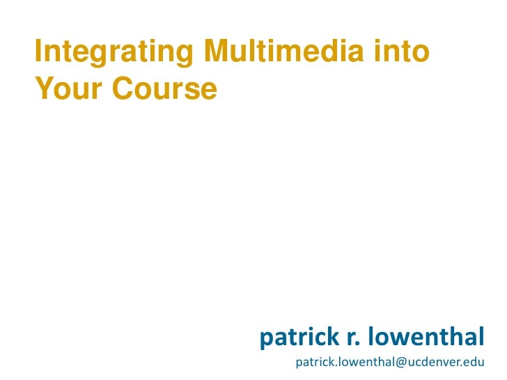 Integrating Multimedia into Your Course                    patrick r. lowenthal                   patrick.lowenthal@ucdenv...