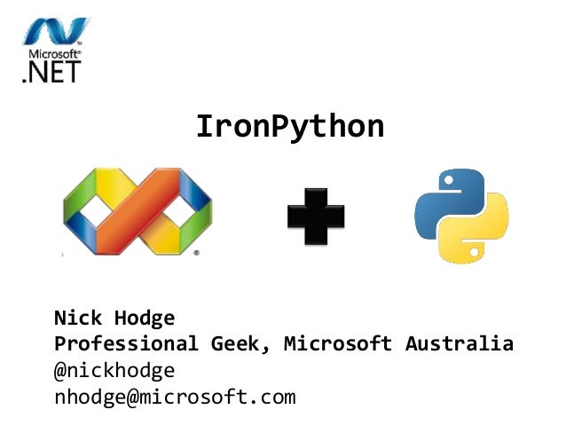 IronPython combines the best of Python and .NET. IronPython Nick Hodge Professional Geek, Microsoft Australia @nickhodge n...