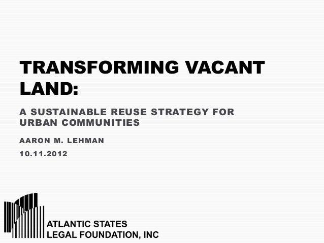 TRANSFORMING VACANTLAND:A SUSTAINABLE REUSE STRATEGY FORURBAN COMMUNITIESAARON M. LEHMAN10.11.2012