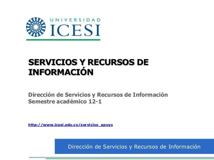 SERVICIOS Y RECURSOS DEINFORMACIÓNDirección de Servicios y Recursos de InformaciónSemestre académico 12-1http://www.icesi....