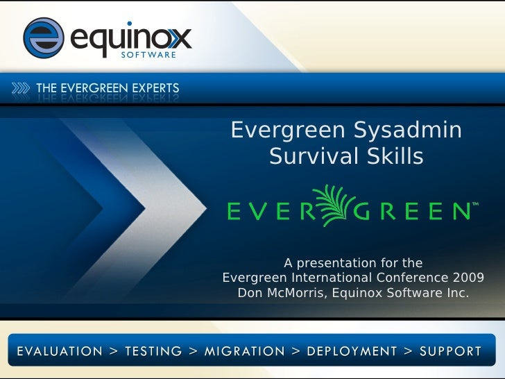 Evergreen Sysadmin     Survival Skills             A presentation for the Evergreen International Conference 2009   Don Mc...