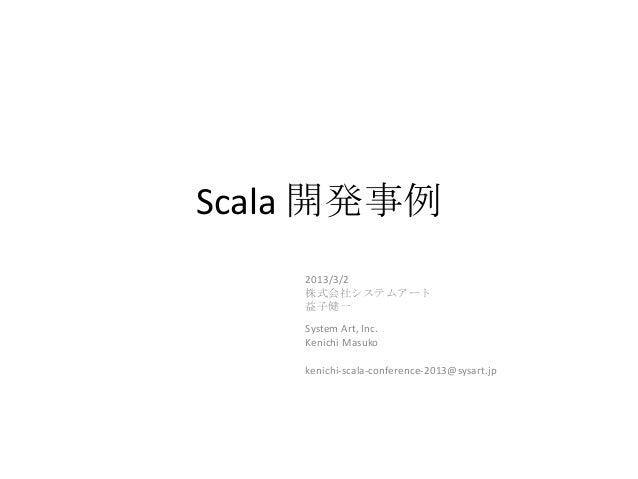 Scala 開発事例    2013/3/2    株式会社システムアート    益子健一    System Art, Inc.    Kenichi Masuko    kenichi-scala-conference-2013@sysar...