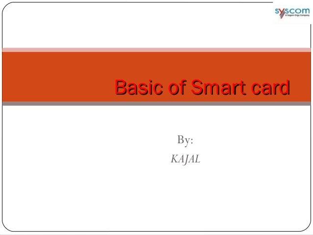 By: KAJAL Basic of Smart cardBasic of Smart card