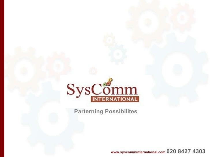 www.syscomminternational.com   020 8427 4303   Parterning Possibilites