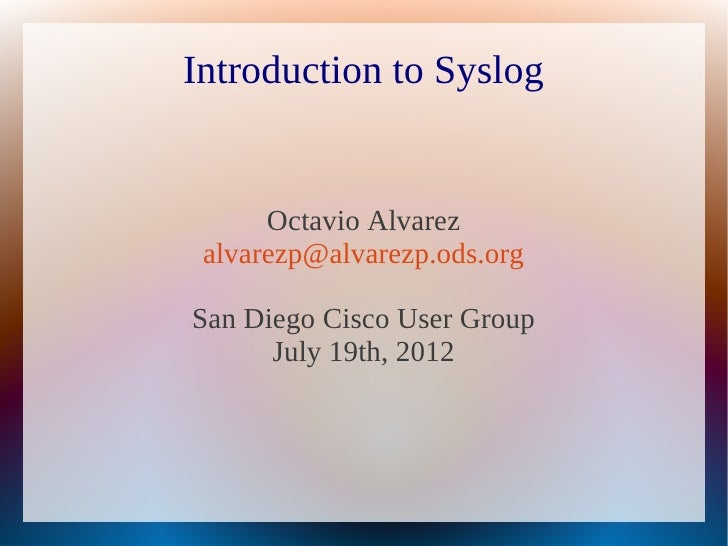 Introduction to Syslog      Octavio Alvarez alvarezp@alvarezp.ods.orgSan Diego Cisco User Group      July 19th, 2012