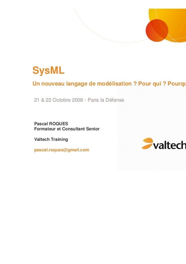 SysMLUn nouveau langage de modélisation ? Pour qui ? Pourquoi ?21 & 22 Octobre 2008 - Paris la DéfensePascal ROQUESFormate...