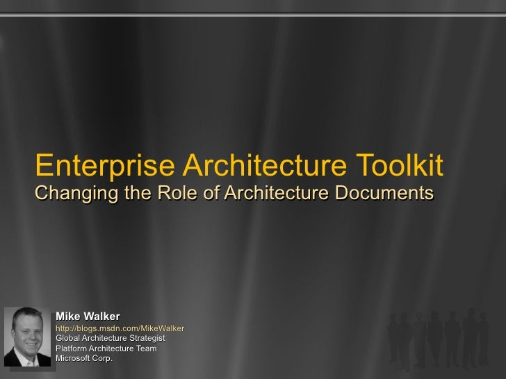 Enterprise Architecture Toolkit Changing the Role of Architecture Documents Mike Walker http://blogs.msdn.com/MikeWalker  ...