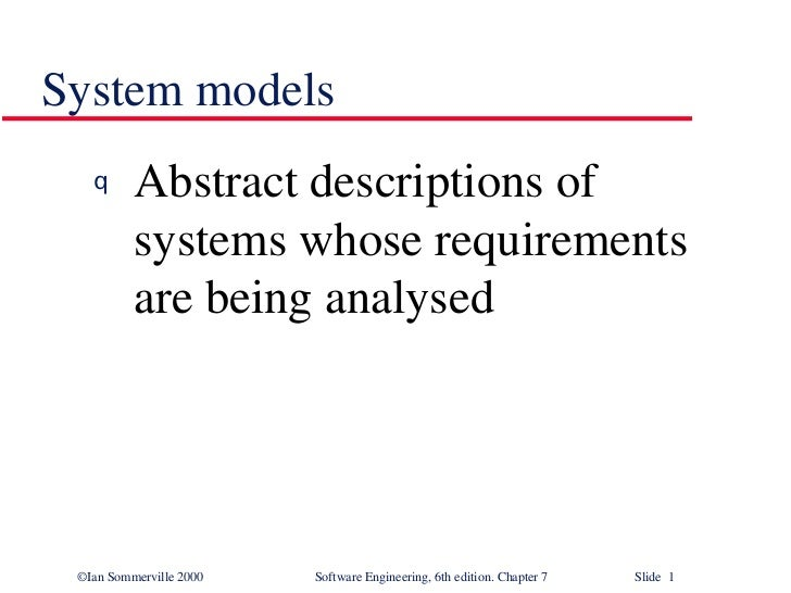 System models <ul><li>Abstract descriptions of systems whose requirements are being analysed </li></ul>