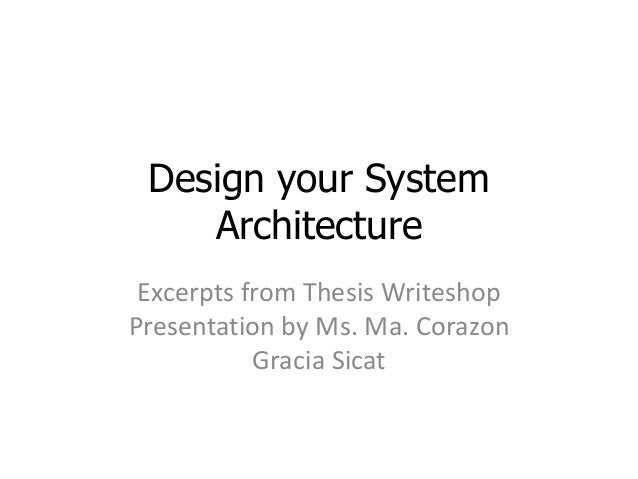 Design your System Architecture Excerpts from Thesis Writeshop Presentation by Ms. Ma. Corazon Gracia Sicat
