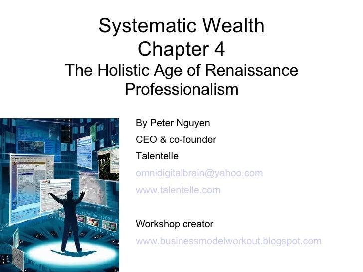 Systematic Wealth Chapter 4 The Holistic Age of Renaissance Professionalism <ul><ul><li>By Peter Nguyen </li></ul></ul><ul...