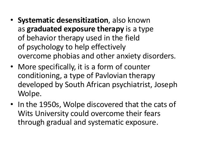 systematic desensitization Systematic desensitization description developed by joseph wolpe in the 1950's, systematic desensitization (sd) is a form of exposure therapy used by therapists to help people overcome their phobias.