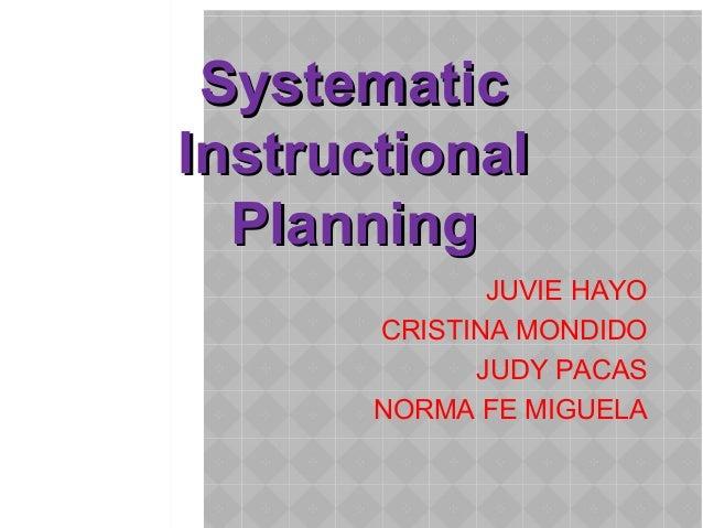 SystematicSystematic InstructionalInstructional PlanningPlanning JUVIE HAYO CRISTINA MONDIDO JUDY PACAS NORMA FE MIGUELA