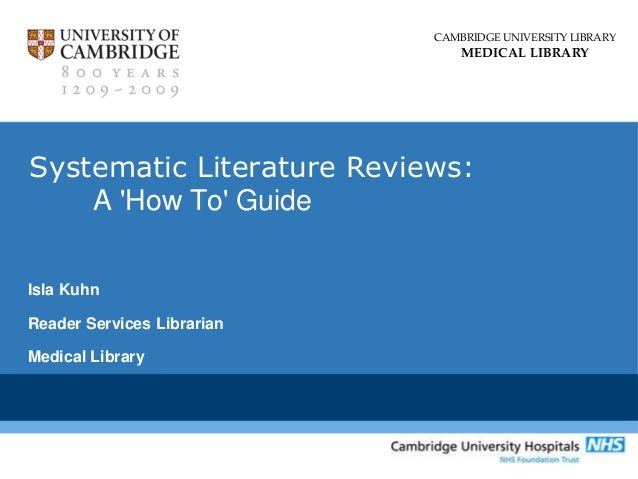 CAMBRIDGE UNIVERSITY LIBRARY MEDICAL LIBRARY Systematic Literature Reviews: A 'How To' Guide Isla Kuhn Reader Services Lib...