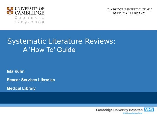 CAMBRIDGE UNIVERSITY LIBRARY  MEDICAL LIBRARY  Systematic Literature Reviews: A 'How To' Guide Isla Kuhn Reader Services L...