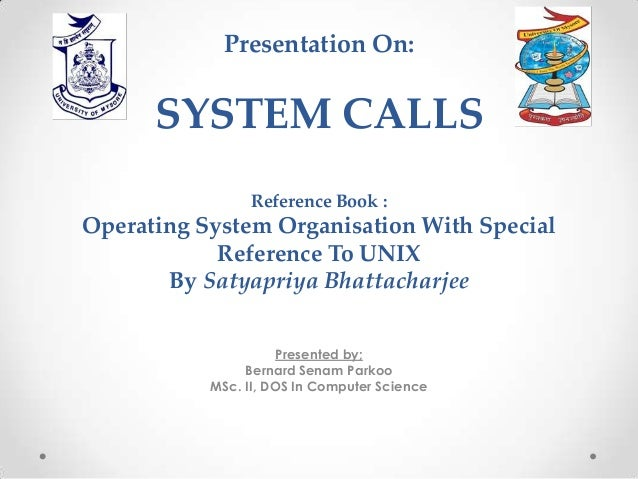 Presentation On:  SYSTEM CALLS Reference Book :  Operating System Organisation With Special Reference To UNIX By Satyapriy...