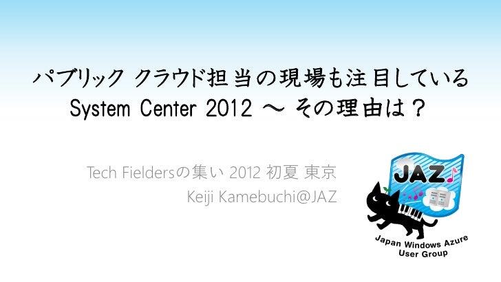 パブリック クラウド担当の現場も注目している  System Center 2012 ~ その理由は?   Tech Fieldersの集い 2012 初夏 東京                 Keiji Kamebuchi@JAZ