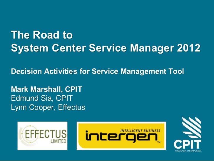 The Road toSystem Center Service Manager 2012Decision Activities for Service Management ToolMark Marshall, CPITEdmund Sia,...