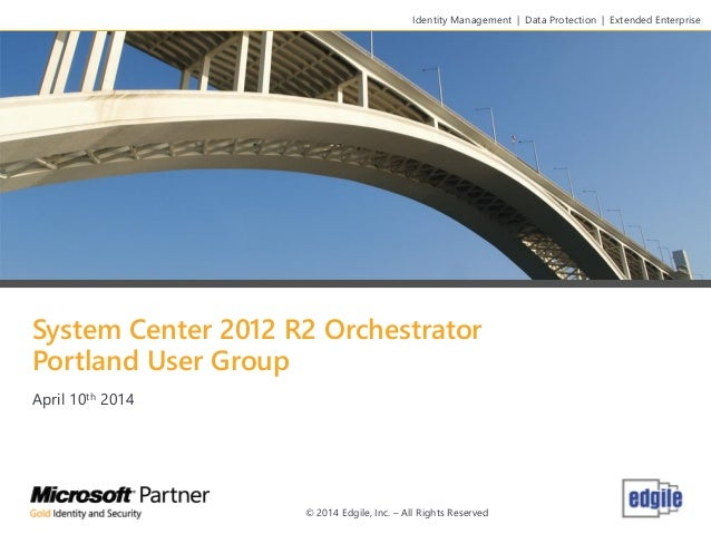System Center 2012 R2 Orchestrator Portland User Group April 10th 2014 Identity Management   Data Protection   Extended En...