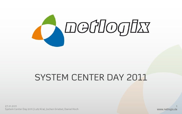 System Center day 2011<br />26.01.2011<br />System Center Day 2011 | Lutz Kral, Jochen Griebel, Daniel Hoch<br />