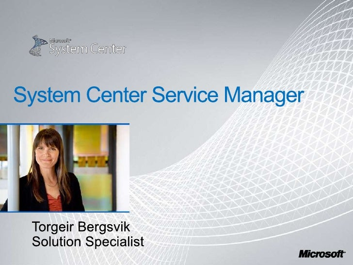 System Center Service Manager<br />Torgeir Bergsvik<br />Solution Specialist<br />