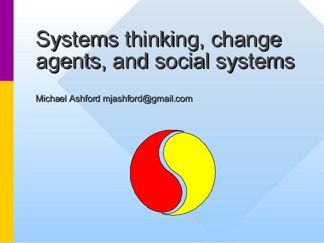 Systems thinking, changeSystems thinking, change agents, and social systemsagents, and social systems Michael Ashford mjas...