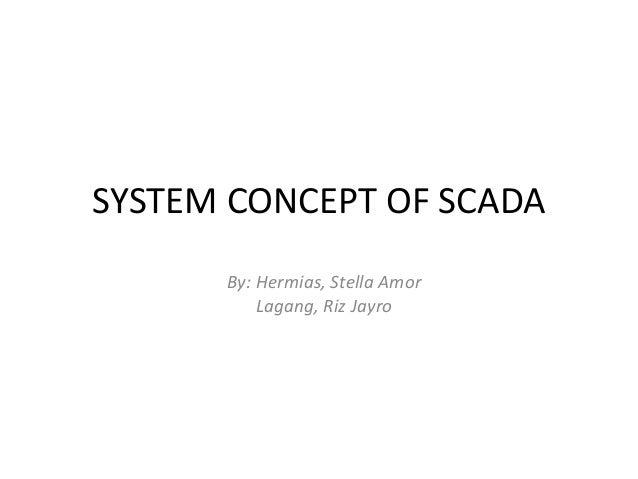 SYSTEM CONCEPT OF SCADA By: Hermias, Stella Amor Lagang, Riz Jayro