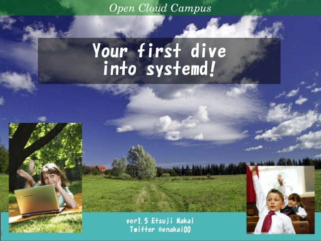 Your first dive into systemd! 1 ver1.5 Etsuji Nakai Twitter @enakai00 OpenCloudCampus Your first dive into systemd!