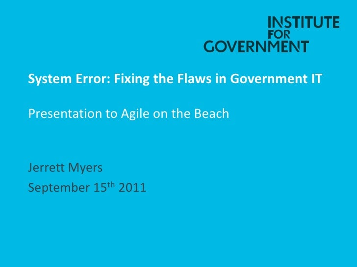 System Error: Fixing the Flaws in Government ITPresentation to Agile on the BeachJerrett MyersSeptember 15th 2011