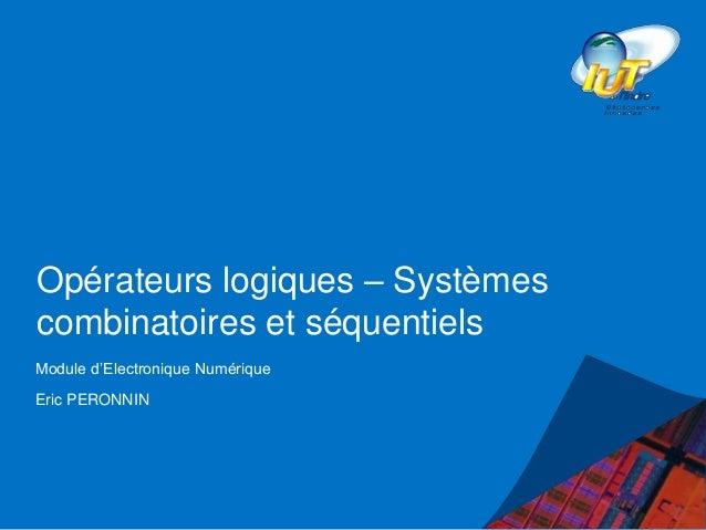Opérateurs logiques – Systèmes combinatoires et séquentiels Module d'Electronique Numérique Eric PERONNIN