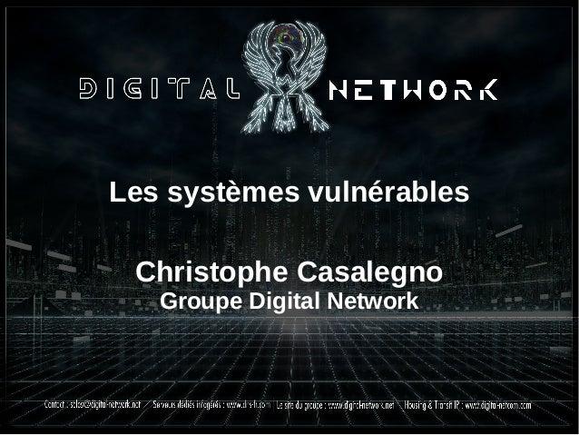 Les systèmes vulnérables Christophe Casalegno Groupe Digital Network