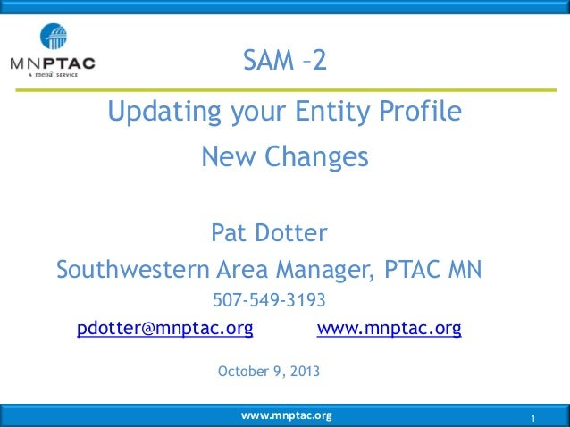 SAM –2 Updating your Entity Profile New Changes Pat Dotter Southwestern Area Manager, PTAC MN 507-549-3193 pdotter@mnptac....