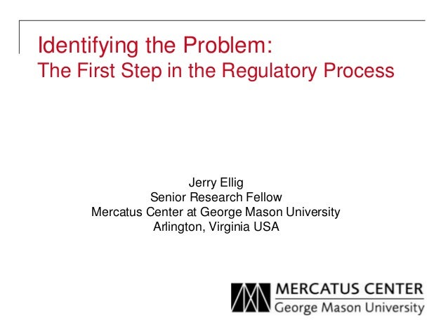 Identifying the Problem: The First Step in the Regulatory Process Jerry Ellig Senior Research Fellow Mercatus Center at Ge...