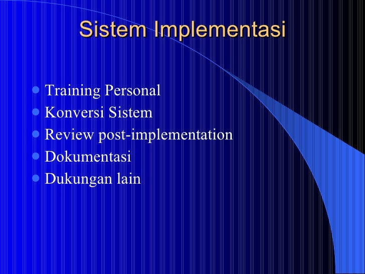 Sistem Implementasi <ul><li>Training Personal </li></ul><ul><li>Konversi Sistem  </li></ul><ul><li>Review post-implementat...
