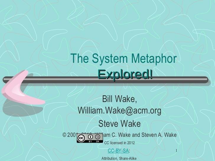 The System Metaphor  Explored! <ul><li>Bill Wake, William.Wake@acm.org </li></ul><ul><li>Steve Wake </li></ul><ul><li>© 20...