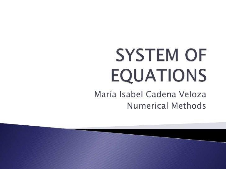 SYSTEM OF EQUATIONS<br />María Isabel Cadena Veloza<br />Numerical Methods<br />