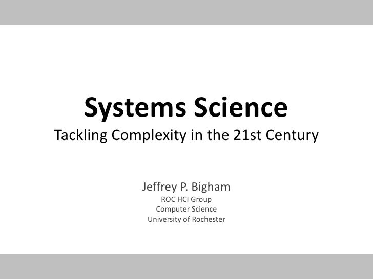 Systems ScienceTackling Complexity in the 21st Century<br />Jeffrey P. Bigham<br />ROC HCI Group<br />Computer Science<br ...