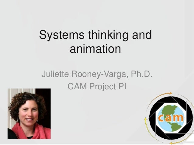 Systems thinking and animation Juliette Rooney-Varga, Ph.D. CAM Project PI